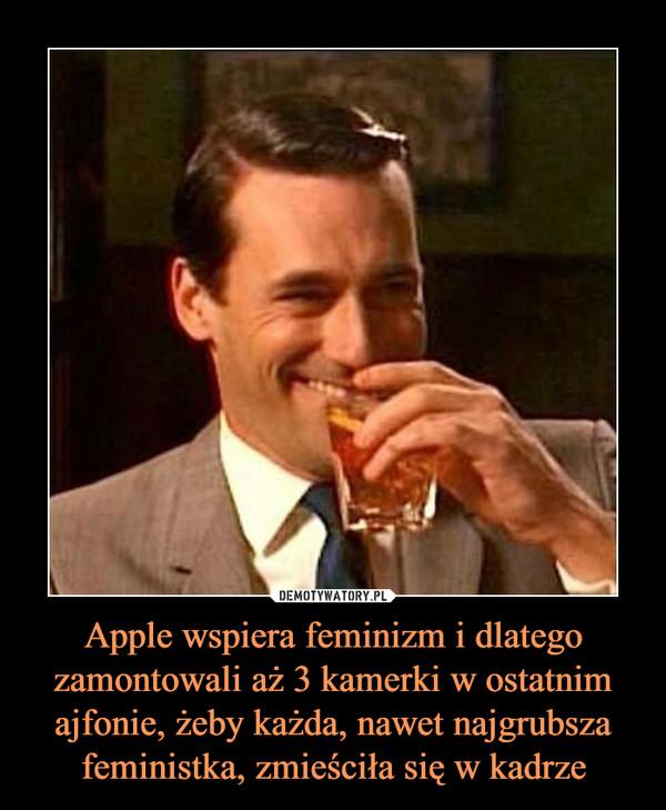 Apple wspiera feminizm i dlatego zamontowali aż 3 kamerki w ostatnim ajfonie, żeby każda, nawet najgrubsza feministka, zmieściła się w kadrze –