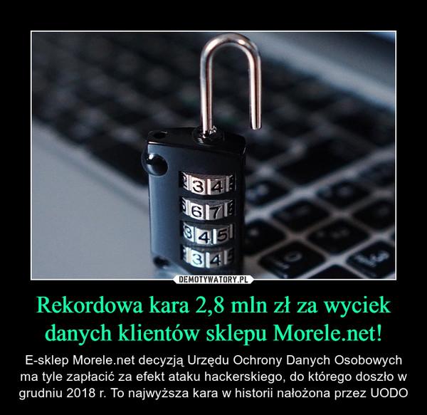 Rekordowa kara 2,8 mln zł za wyciek danych klientów sklepu Morele.net! – E-sklep Morele.net decyzją Urzędu Ochrony Danych Osobowych ma tyle zapłacić za efekt ataku hackerskiego, do którego doszło w grudniu 2018 r. To najwyższa kara w historii nałożona przez UODO