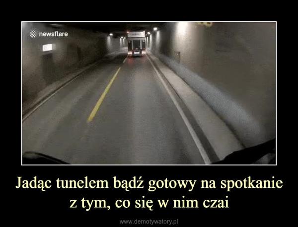 Jadąc tunelem bądź gotowy na spotkanie z tym, co się w nim czai –