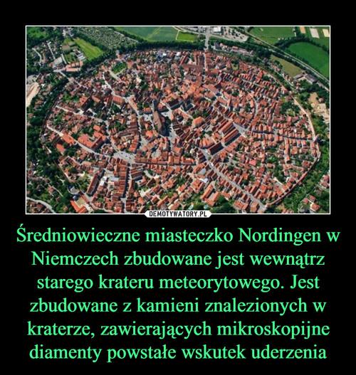 Średniowieczne miasteczko Nordingen w Niemczech zbudowane jest wewnątrz starego krateru meteorytowego. Jest zbudowane z kamieni znalezionych w kraterze, zawierających mikroskopijne diamenty powstałe wskutek uderzenia