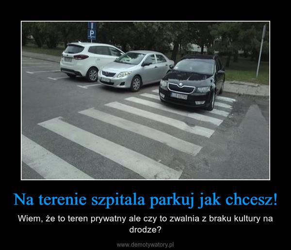 Na terenie szpitala parkuj jak chcesz! – Wiem, że to teren prywatny ale czy to zwalnia z braku kultury na drodze?