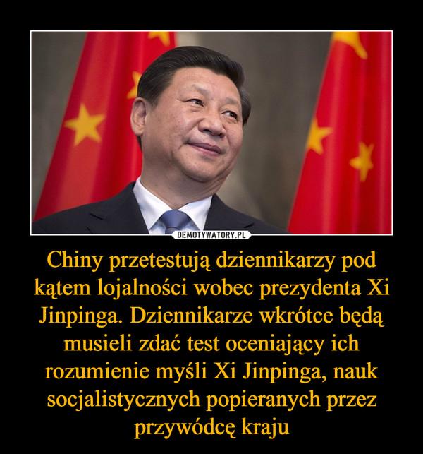 Chiny przetestują dziennikarzy pod kątem lojalności wobec prezydenta Xi Jinpinga. Dziennikarze wkrótce będą musieli zdać test oceniający ich rozumienie myśli Xi Jinpinga, nauk socjalistycznych popieranych przez przywódcę kraju –