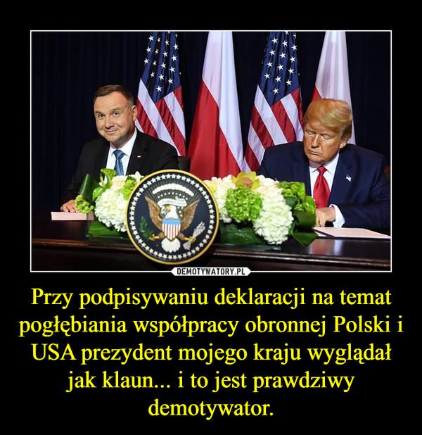 Przy podpisywaniu deklaracji na temat pogłębiania współpracy obronnej Polski i USA prezydent mojego kraju wyglądał jak klaun... i to jest prawdziwy demotywator. –