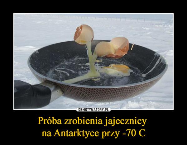 Próba zrobienia jajecznicy na Antarktyce przy -70 C –