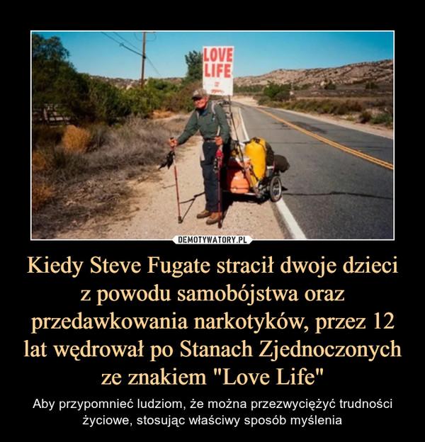 """Kiedy Steve Fugate stracił dwoje dzieciz powodu samobójstwa oraz przedawkowania narkotyków, przez 12 lat wędrował po Stanach Zjednoczonych ze znakiem """"Love Life"""" – Aby przypomnieć ludziom, że można przezwyciężyć trudności życiowe, stosując właściwy sposób myślenia"""