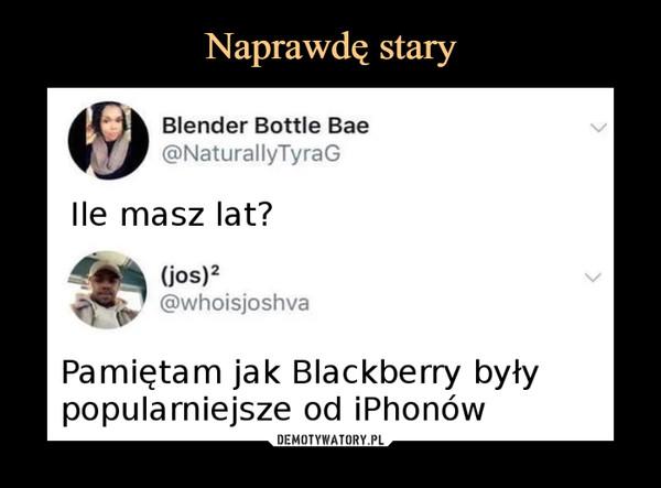 –  Blender Bottle Bae@NaturallyTyraGIle masz lat?(jos)2@whoisjoshvaPamiętam jak Blackberry byłypopularniejsze od iPhonów
