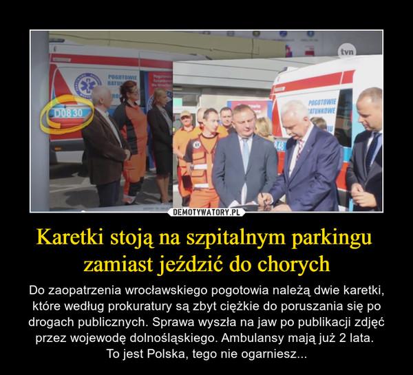 Karetki stoją na szpitalnym parkingu zamiast jeździć do chorych – Do zaopatrzenia wrocławskiego pogotowia należą dwie karetki, które według prokuratury są zbyt ciężkie do poruszania się po drogach publicznych. Sprawa wyszła na jaw po publikacji zdjęć przez wojewodę dolnośląskiego. Ambulansy mają już 2 lata. To jest Polska, tego nie ogarniesz...