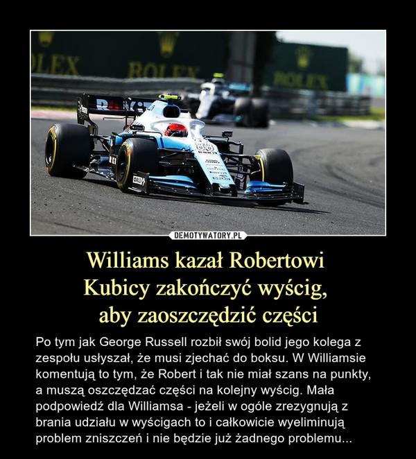 Williams kazał Robertowi Kubicy zakończyć wyścig, aby zaoszczędzić części – Po tym jak George Russell rozbił swój bolid jego kolega z zespołu usłyszał, że musi zjechać do boksu. W Williamsie komentują to tym, że Robert i tak nie miał szans na punkty, a muszą oszczędzać części na kolejny wyścig. Mała podpowiedź dla Williamsa - jeżeli w ogóle zrezygnują z brania udziału w wyścigach to i całkowicie wyeliminują problem zniszczeń i nie będzie już żadnego problemu...