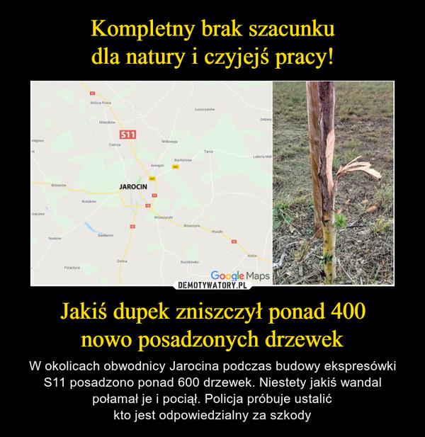 Jakiś dupek zniszczył ponad 400nowo posadzonych drzewek – W okolicach obwodnicy Jarocina podczas budowy ekspresówki S11 posadzono ponad 600 drzewek. Niestety jakiś wandalpołamał je i pociął. Policja próbuje ustalićkto jest odpowiedzialny za szkody