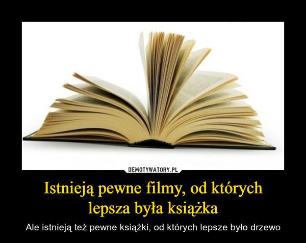 Istnieją pewne filmy, od którychlepsza była książka – Ale istnieją też pewne książki, od których lepsze było drzewo