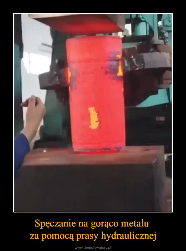 Spęczanie na gorąco metalu za pomocą prasy hydraulicznej –