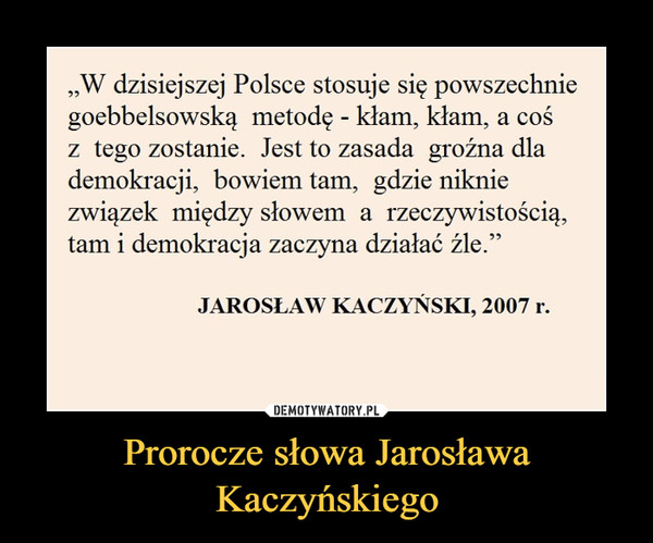 """Prorocze słowa Jarosława Kaczyńskiego –  """"W dzisiejszej Polsce stosuje się powszechnie goebbelsowską metodę - kłam, kłam, a coś z tego zostanie. Jest to zasada groźna dla demokracji, bowiem tam, gdzie niknie związek między słowem a rzeczywistością, tam i demokracja zaczyna działać źle."""" JAROSŁAW KACZYŃSKI, 2007 r."""