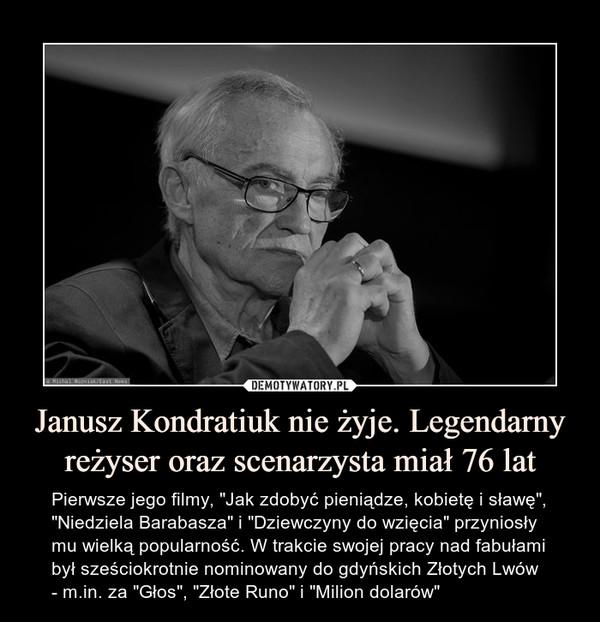 """Janusz Kondratiuk nie żyje. Legendarny reżyser oraz scenarzysta miał 76 lat – Pierwsze jego filmy, """"Jak zdobyć pieniądze, kobietę i sławę"""", """"Niedziela Barabasza"""" i """"Dziewczyny do wzięcia"""" przyniosły mu wielką popularność. W trakcie swojej pracy nad fabułami był sześciokrotnie nominowany do gdyńskich Złotych Lwów - m.in. za """"Głos"""", """"Złote Runo"""" i """"Milion dolarów"""""""