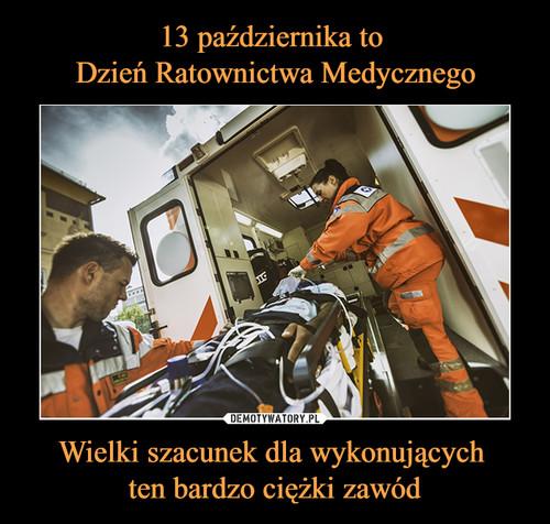 13 października to  Dzień Ratownictwa Medycznego Wielki szacunek dla wykonujących  ten bardzo ciężki zawód