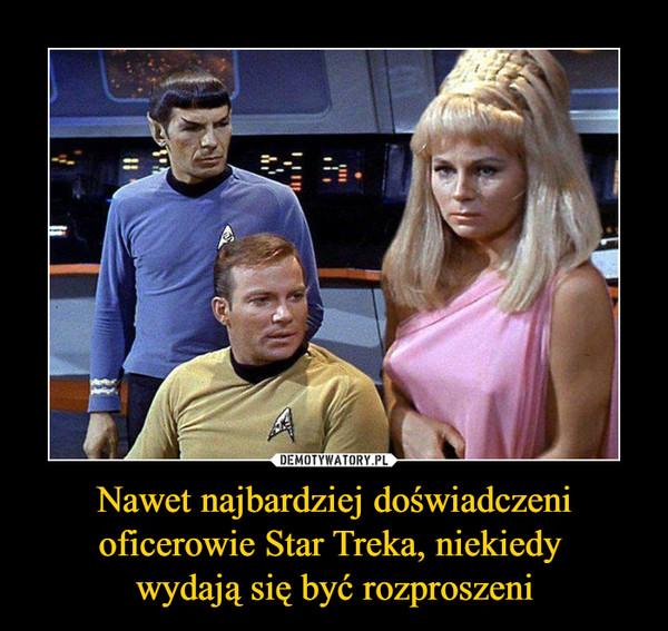 Nawet najbardziej doświadczeni oficerowie Star Treka, niekiedy wydają się być rozproszeni –