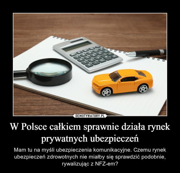 W Polsce całkiem sprawnie działa rynek prywatnych ubezpieczeń – Mam tu na myśli ubezpieczenia komunikacyjne. Czemu rynek ubezpieczeń zdrowotnych nie miałby się sprawdzić podobnie, rywalizując z NFZ-em?