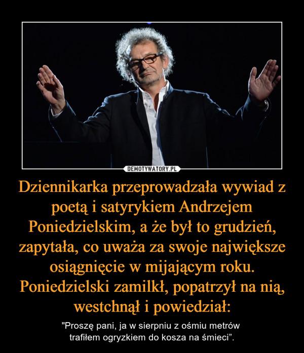 """Dziennikarka przeprowadzała wywiad z poetą i satyrykiem Andrzejem Poniedzielskim, a że był to grudzień, zapytała, co uważa za swoje największe osiągnięcie w mijającym roku. Poniedzielski zamilkł, popatrzył na nią, westchnął i powiedział: – """"Proszę pani, ja w sierpniu z ośmiu metrów trafiłem ogryzkiem do kosza na śmieci""""."""