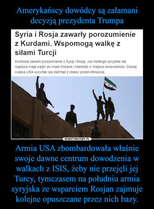 Amerykańscy dowódcy są załamani decyzją prezydenta Trumpa Armia USA zbombardowała właśnie swoje dawne centrum dowodzenia w walkach z ISIS, żeby nie przejęli jej Turcy, tymczasem na południu armia syryjska ze wsparciem Rosjan zajmuje kolejne opuszczane przez nich bazy.