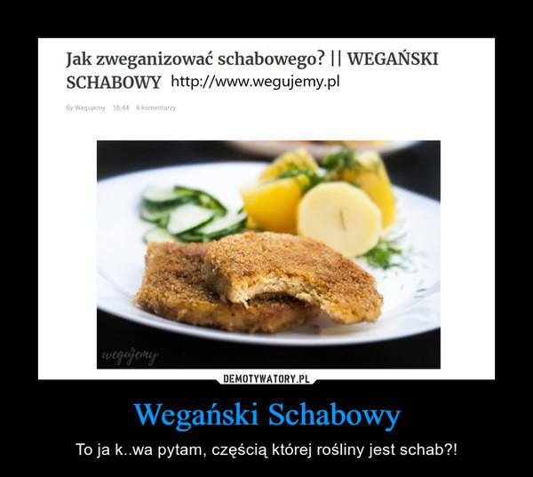 Wegański Schabowy – To ja k..wa pytam, częścią której rośliny jest schab?!