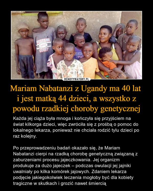 Mariam Nabatanzi z Ugandy ma 40 lat i jest matką 44 dzieci, a wszystko z powodu rzadkiej choroby genetycznej – Każda jej ciąża była mnoga i kończyła się przyjściem na świat kilkorga dzieci, więc zwróciła się z prośbą o pomoc do lokalnego lekarza, ponieważ nie chciała rodzić tylu dzieci po raz kolejny. Po przeprowadzeniu badań okazało się, że Mariam Nabatanzi cierpi na rzadką chorobę genetyczną związaną z zaburzeniami procesu jajeczkowania. Jej organizm produkuje za dużo jajeczek – podczas owulacji jej jajniki uwalniały po kilka komórek jajowych. Zdaniem lekarza podjęcie jakiegokolwiek leczenia mogłoby być dla kobiety tragiczne w skutkach i grozić nawet śmiercią