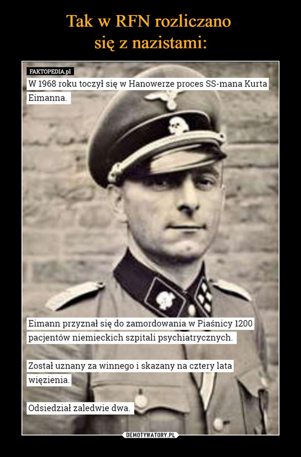 –  FAKTOPEDIA,1 W 1968 roku toczył się w Hanowerze proces SS-mana Kurta Eimanna. Eimann przyznał się do zamordowania w Piaśnicy 1200 pacjentów niemieckich szpitali psychiatrycznych. Został uznany za winnego i skazany na cztery lata więzienia. Odsiedział zaledwie dwa.