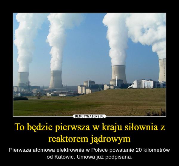To będzie pierwsza w kraju siłownia z reaktorem jądrowym – Pierwsza atomowa elektrownia w Polsce powstanie 20 kilometrów od Katowic. Umowa już podpisana.