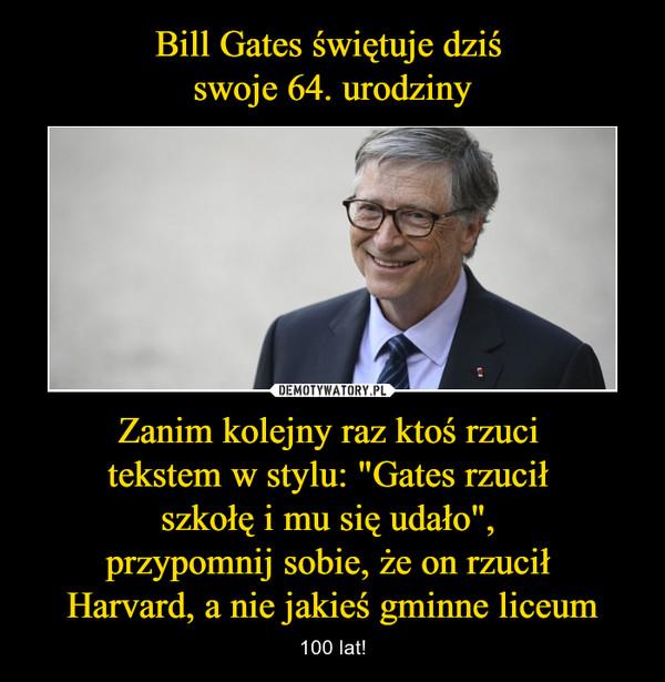 """Zanim kolejny raz ktoś rzuci tekstem w stylu: """"Gates rzucił szkołę i mu się udało"""", przypomnij sobie, że on rzucił Harvard, a nie jakieś gminne liceum – 100 lat!"""