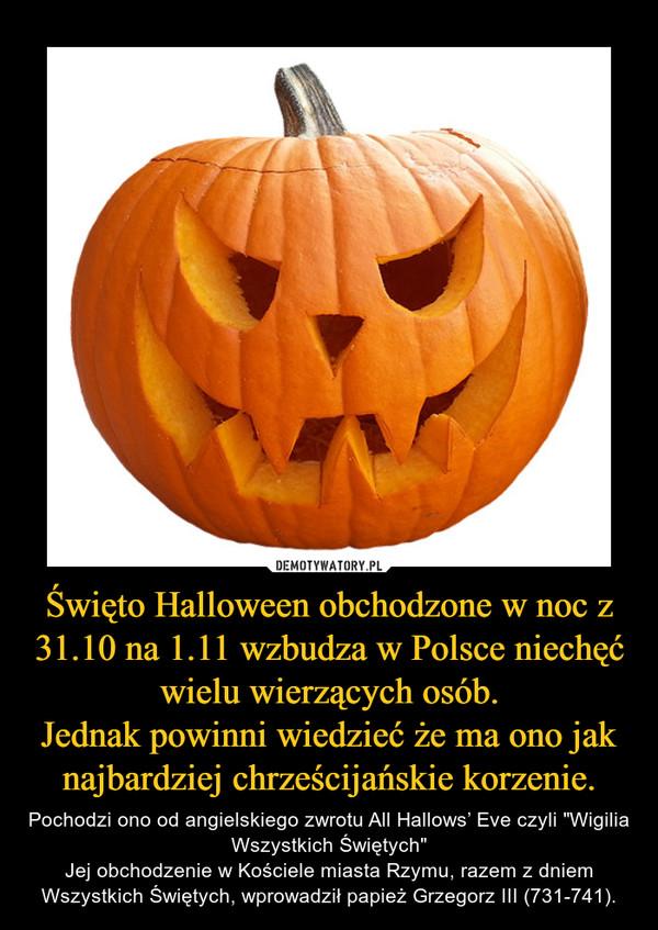 """Święto Halloween obchodzone w noc z 31.10 na 1.11 wzbudza w Polsce niechęć wielu wierzących osób.Jednak powinni wiedzieć że ma ono jak najbardziej chrześcijańskie korzenie. – Pochodzi ono od angielskiego zwrotu All Hallows' Eve czyli """"Wigilia Wszystkich Świętych""""Jej obchodzenie w Kościele miasta Rzymu, razem z dniem Wszystkich Świętych, wprowadził papież Grzegorz III (731-741)."""