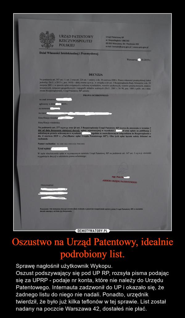 Oszustwo na Urząd Patentowy, idealnie podrobiony list. – Sprawę nagłośnił użytkownik Wykopu.Oszust podszywający się pod UP RP, rozsyła pisma podając się za UPRP - podaje nr konta, które nie należy do Urzędu Patentowego. Internauta zadzwonił do UP i okazało się, że żadnego listu do niego nie nadali. Ponadto, urzędnik twierdził, że było już kilka teflonów w tej sprawie. List został nadany na poczcie Warszawa 42, dostałeś nie płać.