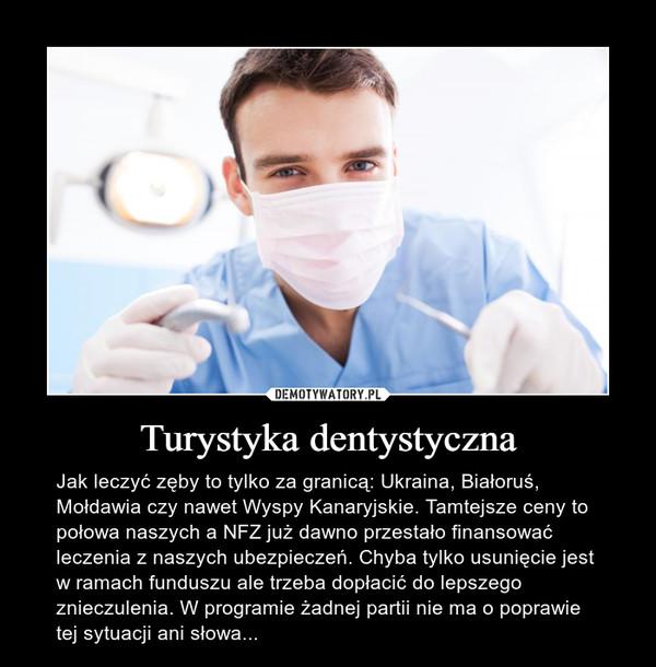 Turystyka dentystyczna – Jak leczyć zęby to tylko za granicą: Ukraina, Białoruś, Mołdawia czy nawet Wyspy Kanaryjskie. Tamtejsze ceny to połowa naszych a NFZ już dawno przestało finansować leczenia z naszych ubezpieczeń. Chyba tylko usunięcie jest w ramach funduszu ale trzeba dopłacić do lepszego znieczulenia. W programie żadnej partii nie ma o poprawie tej sytuacji ani słowa...