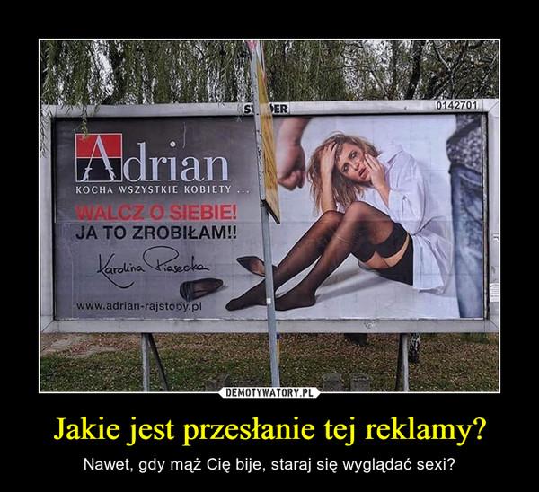 Jakie jest przesłanie tej reklamy? – Nawet, gdy mąż Cię bije, staraj się wyglądać sexi?