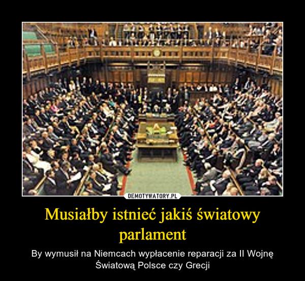 Musiałby istnieć jakiś światowy parlament – By wymusił na Niemcach wypłacenie reparacji za II Wojnę Światową Polsce czy Grecji