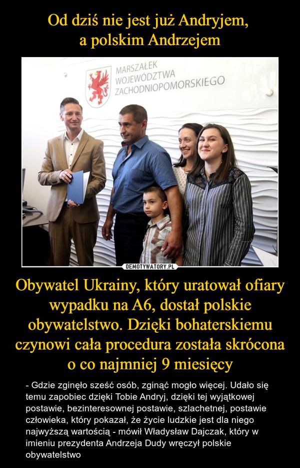 Obywatel Ukrainy, który uratował ofiary wypadku na A6, dostał polskie obywatelstwo. Dzięki bohaterskiemu czynowi cała procedura została skrócona o co najmniej 9 miesięcy – - Gdzie zginęło sześć osób, zginąć mogło więcej. Udało się temu zapobiec dzięki Tobie Andryj, dzięki tej wyjątkowej postawie, bezinteresownej postawie, szlachetnej, postawie człowieka, który pokazał, że życie ludzkie jest dla niego najwyższą wartością - mówił Władysław Dajczak, który w imieniu prezydenta Andrzeja Dudy wręczył polskie obywatelstwo