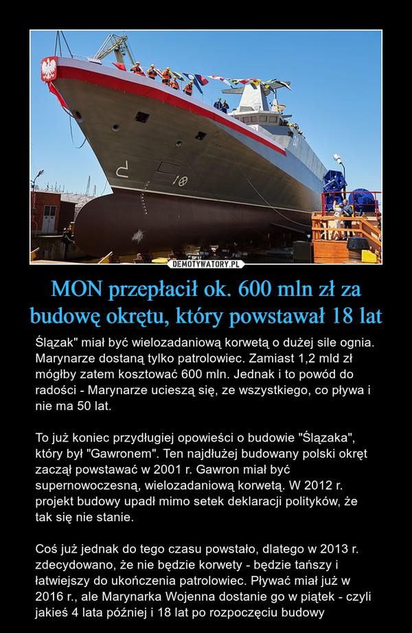 """MON przepłacił ok. 600 mln zł za budowę okrętu, który powstawał 18 lat – Ślązak"""" miał być wielozadaniową korwetą o dużej sile ognia. Marynarze dostaną tylko patrolowiec. Zamiast 1,2 mld zł mógłby zatem kosztować 600 mln. Jednak i to powód do radości - Marynarze ucieszą się, ze wszystkiego, co pływa i nie ma 50 lat.To już koniec przydługiej opowieści o budowie """"Ślązaka"""", który był """"Gawronem"""". Ten najdłużej budowany polski okręt zaczął powstawać w 2001 r. Gawron miał być supernowoczesną, wielozadaniową korwetą. W 2012 r. projekt budowy upadł mimo setek deklaracji polityków, że tak się nie stanie.Coś już jednak do tego czasu powstało, dlatego w 2013 r. zdecydowano, że nie będzie korwety - będzie tańszy i łatwiejszy do ukończenia patrolowiec. Pływać miał już w 2016 r., ale Marynarka Wojenna dostanie go w piątek - czyli jakieś 4 lata później i 18 lat po rozpoczęciu budowy"""