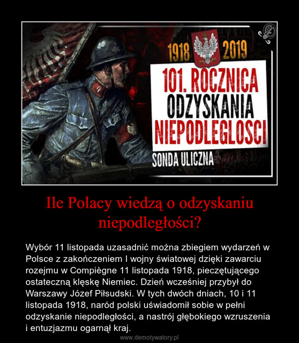 Ile Polacy wiedzą o odzyskaniu niepodległości? – Wybór 11 listopada uzasadnić można zbiegiem wydarzeń w Polsce z zakończeniem I wojny światowej dzięki zawarciu rozejmu w Compiègne 11 listopada 1918, pieczętującego ostateczną klęskę Niemiec. Dzień wcześniej przybył do Warszawy Józef Piłsudski. W tych dwóch dniach, 10 i 11 listopada 1918, naród polski uświadomił sobie w pełni odzyskanie niepodległości, a nastrój głębokiego wzruszenia i entuzjazmu ogarnął kraj.
