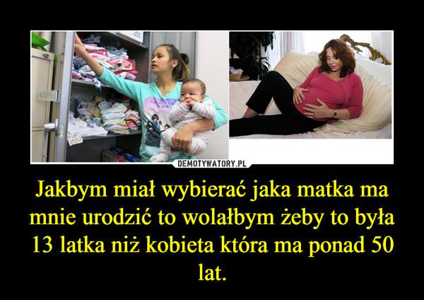 Jakbym miał wybierać jaka matka ma mnie urodzić to wolałbym żeby to była 13 latka niż kobieta która ma ponad 50 lat. –