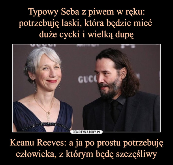 Keanu Reeves: a ja po prostu potrzebuję człowieka, z którym będę szczęśliwy –