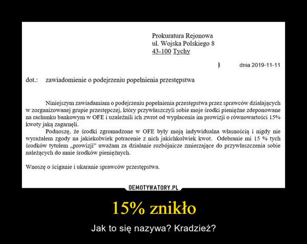 """15% znikło – Jak to się nazywa? Kradzież? Prokuratura Rejonowaul. Wojska Polskiego 843-100 Tychy l dnia 2019-11-11dot.:   zawiadomienie o podejrzeniu popełnienia przestępstwaNiniejszym zawiadamiam o podejrzeniu popełnienia przestępstwa przez sprawców działającychw zorganizowanej grupie przestępczej, który przywłaszczyli sobie moje środki pieniężne zdeponowanena rachunku bankowym w OFE i uzależnili ich zwrot od wypłacenia im prowizji o równowartości 15%kwoty jaką zagarnęli.Podnoszę, że środki zgromadzone w OFE były moją indywidualna własnością i nigdy niewyrażałem zgody na jakiekolwiek potracenie z nich jakichkolwiek kwot. Odebranie mi 15 % tychśrodków tytułem """"prowizji"""" uważam za działanie rozbójnicze zmierzające do przywłaszczenia sobienależących do mnie środków pieniężnych.Wnoszę o ściganie i ukaranie sprawców przestępstwa."""