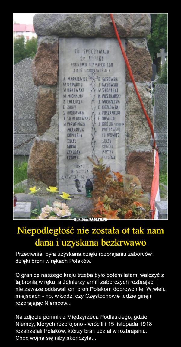Niepodległość nie została ot tak nam dana i uzyskana bezkrwawo – Przeciwnie, była uzyskana dzięki rozbrajaniu zaborców i dzięki broni w rękach Polaków.O granice naszego kraju trzeba było potem latami walczyć z tą bronią w ręku, a żołnierzy armii zaborczych rozbrajać. I nie zawsze oddawali oni broń Polakom dobrowolnie. W wielu miejscach - np. w Łodzi czy Częstochowie ludzie ginęli rozbrajając Niemców...Na zdjęciu pomnik z Międzyrzeca Podlaskiego, gdzie Niemcy, których rozbrojono - wrócili i 15 listopada 1918 rozstrzelali Polaków, którzy brali udział w rozbrajaniu.Choć wojna sięniby skończyła...