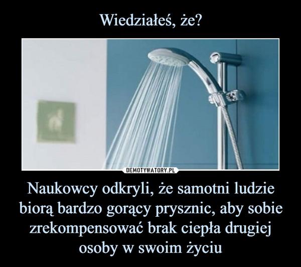 Naukowcy odkryli, że samotni ludzie biorą bardzo gorący prysznic, aby sobie zrekompensować brak ciepła drugiej osoby w swoim życiu –