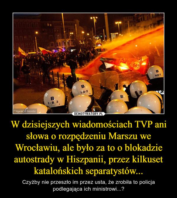 W dzisiejszych wiadomościach TVP ani słowa o rozpędzeniu Marszu we Wrocławiu, ale było za to o blokadzie autostrady w Hiszpanii, przez kilkuset katalońskich separatystów... – Czyżby nie przeszło im przez usta, że zrobiła to policja podlegająca ich ministrowi...?