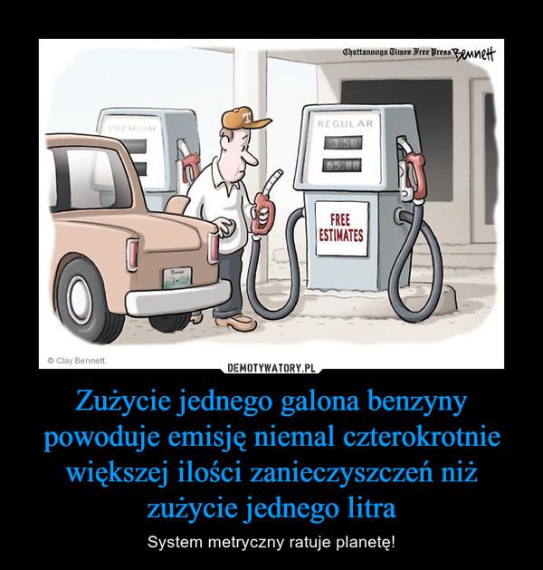 Zużycie jednego galona benzyny powoduje emisję niemal czterokrotnie większej ilości zanieczyszczeń niż zużycie jednego litra – System metryczny ratuje planetę!