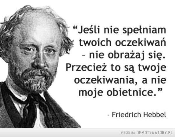 """Oczekiwania –  """"Jeśli nie spełniamtwoich oczekiwań- nie obrażaj się.Przecież to są twojeoczekiwania, a niemoje obietnice.""""- Friedrich Hebbel"""