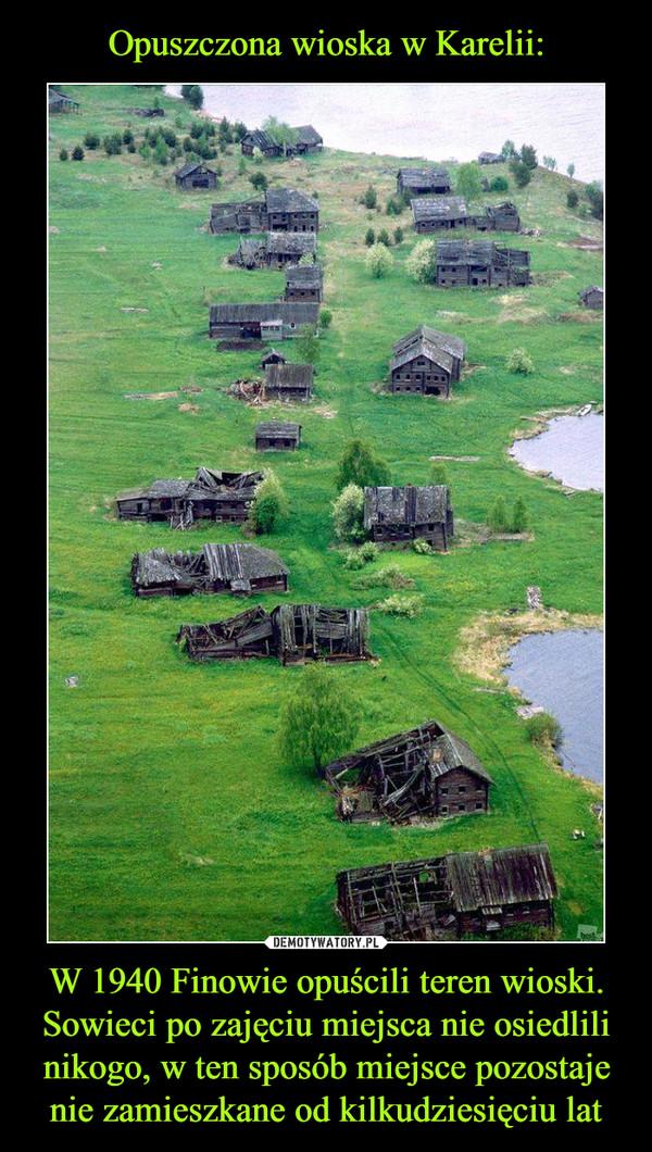 W 1940 Finowie opuścili teren wioski. Sowieci po zajęciu miejsca nie osiedlili nikogo, w ten sposób miejsce pozostaje nie zamieszkane od kilkudziesięciu lat –