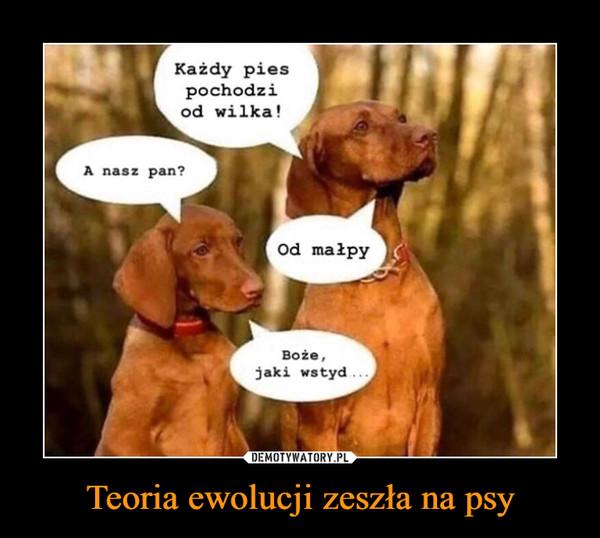 Teoria ewolucji zeszła na psy –  Każdy piespochodziod wilka!A nasz pan?od malpyBoże,jaki wstyd.