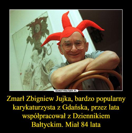 Zmarł Zbigniew Jujka, bardzo popularny karykaturzysta z Gdańska, przez lata współpracował z Dziennikiem Bałtyckim. Miał 84 lata