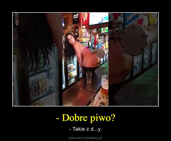- Dobre piwo? – - Takie z d...y.