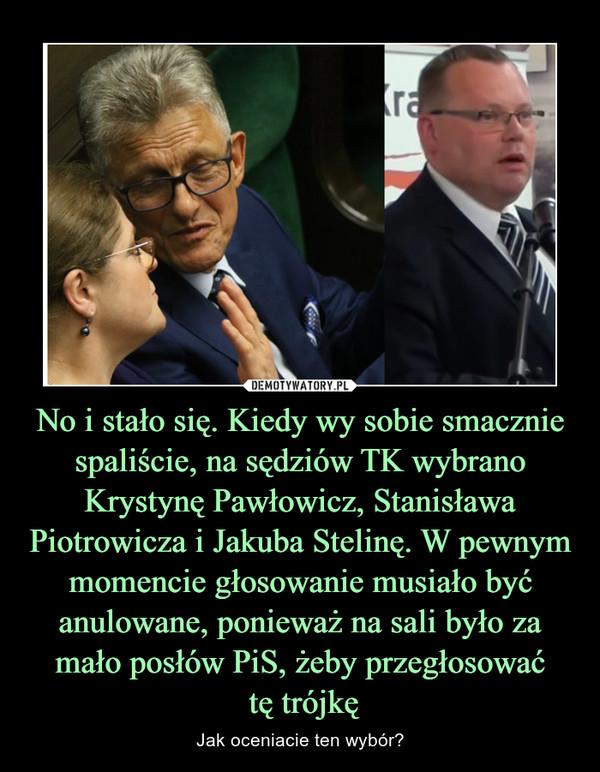 No i stało się. Kiedy wy sobie smacznie spaliście, na sędziów TK wybrano Krystynę Pawłowicz, Stanisława Piotrowicza i Jakuba Stelinę. W pewnym momencie głosowanie musiało być anulowane, ponieważ na sali było za mało posłów PiS, żeby przegłosować tę trójkę – Jak oceniacie ten wybór?