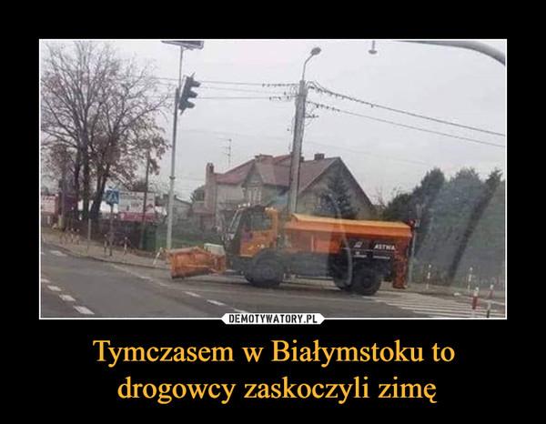 Tymczasem w Białymstoku to drogowcy zaskoczyli zimę –
