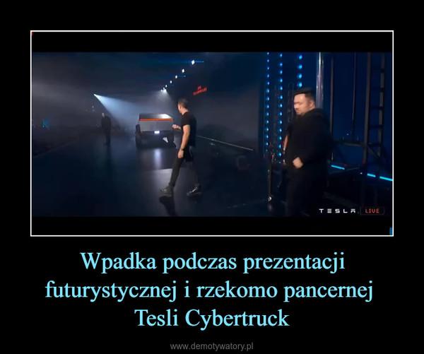 Wpadka podczas prezentacji futurystycznej i rzekomo pancernej Tesli Cybertruck –